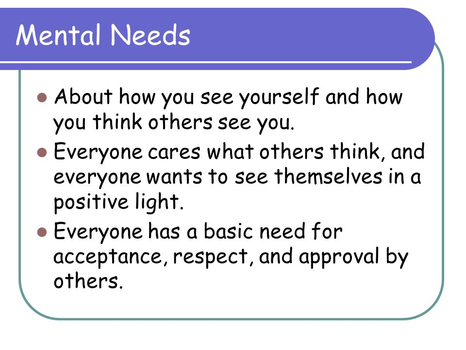 Mental Needs About how you see yourself and how you think others see you.