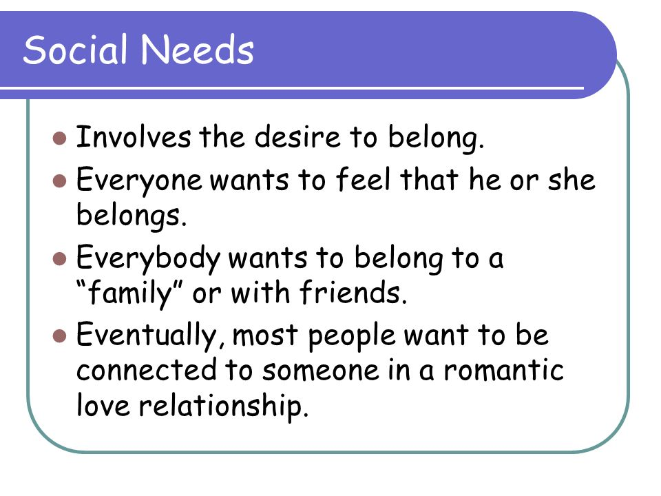 Social Needs Involves the desire to belong.