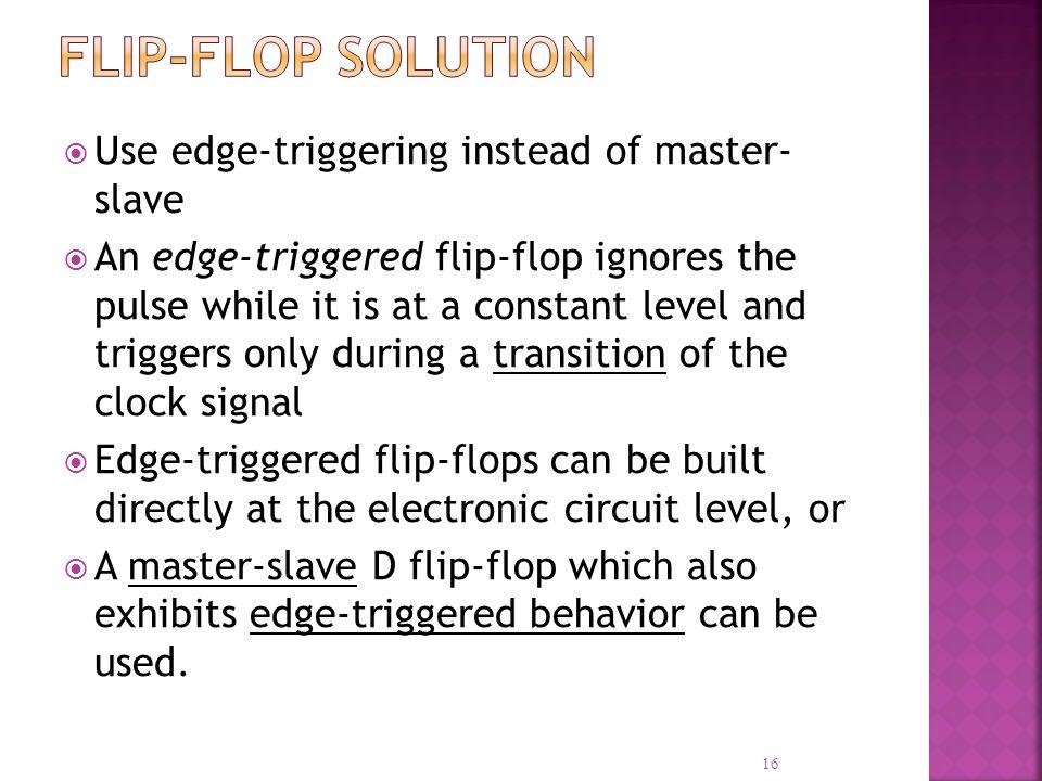Flip-Flop Solution Use edge-triggering instead of master- slave