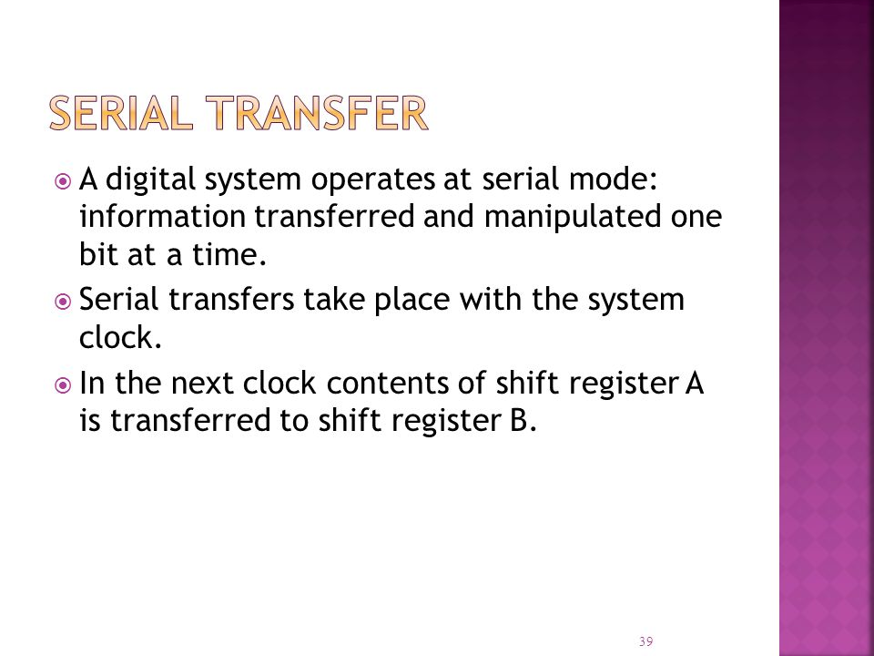 Serial Transfer A digital system operates at serial mode: information transferred and manipulated one bit at a time.