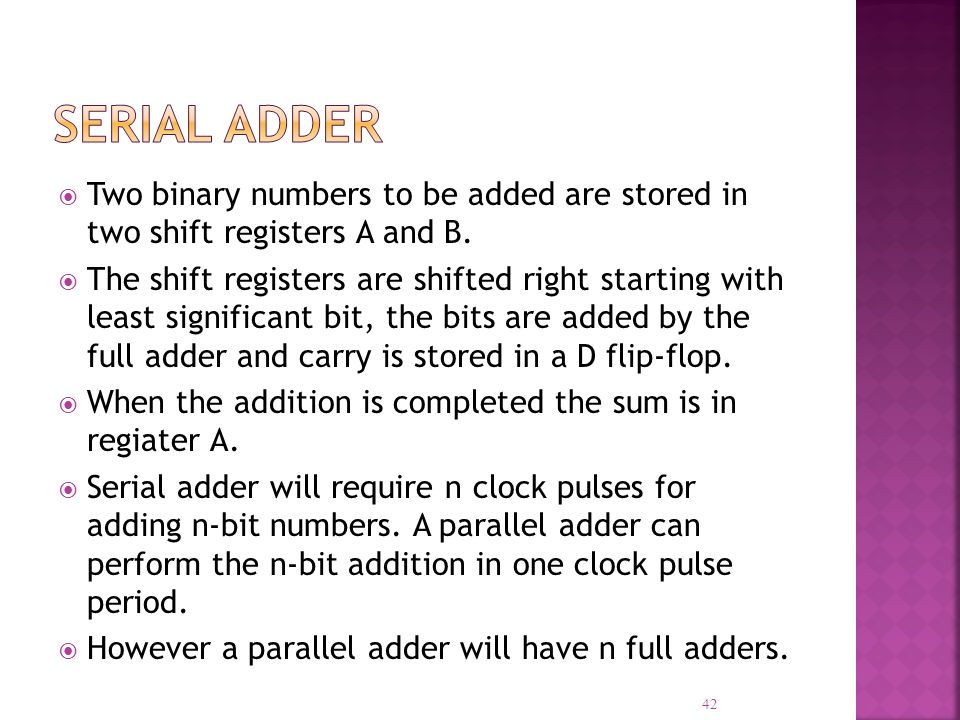 Serial Adder Two binary numbers to be added are stored in two shift registers A and B.