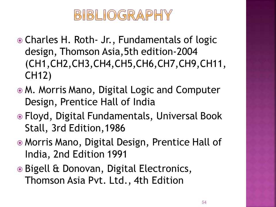bibliography Charles H. Roth- Jr., Fundamentals of logic design, Thomson Asia,5th edition-2004 (CH1,CH2,CH3,CH4,CH5,CH6,CH7,CH9,CH11, CH12)