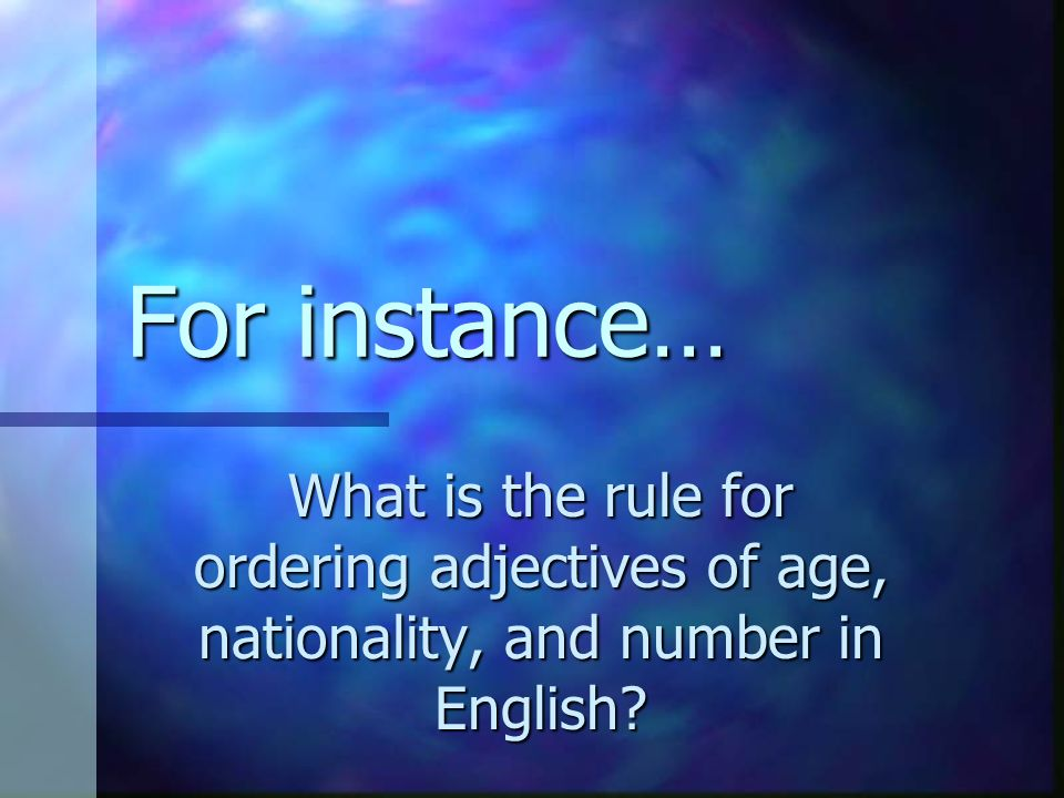 For instance… What is the rule for ordering adjectives of age, nationality, and number in English