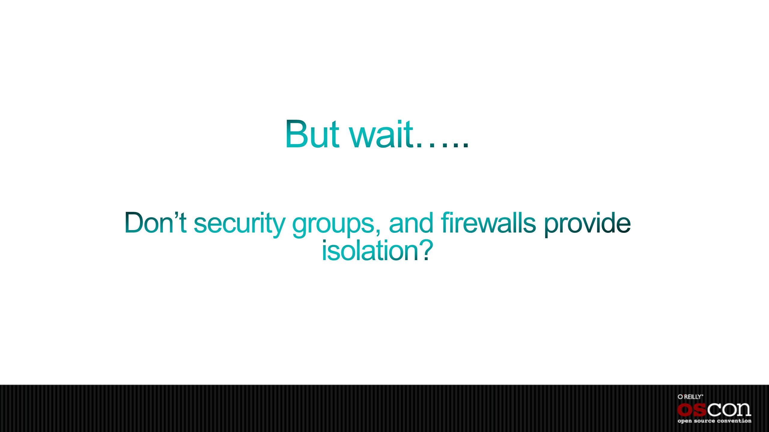 But wait….. Don't security groups, and firewalls provide isolation