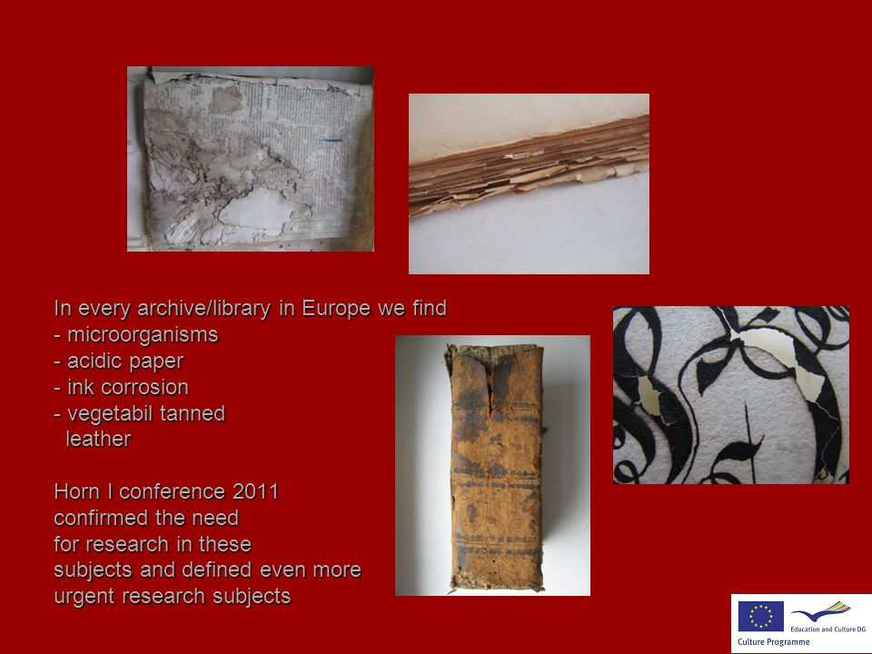 In every archive/library in Europe we find - microorganisms - acidic paper - ink corrosion - vegetabil tanned leather Horn I conference 2011 confirmed the need for research in these subjects and defined even more urgent research subjects