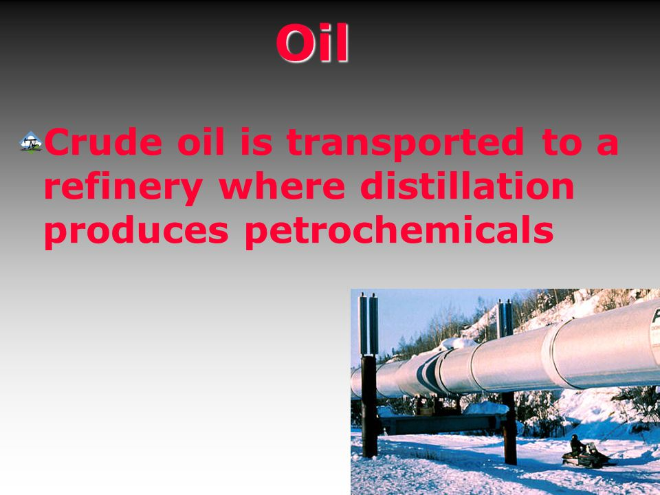 Oil Crude oil is transported to a refinery where distillation produces petrochemicals