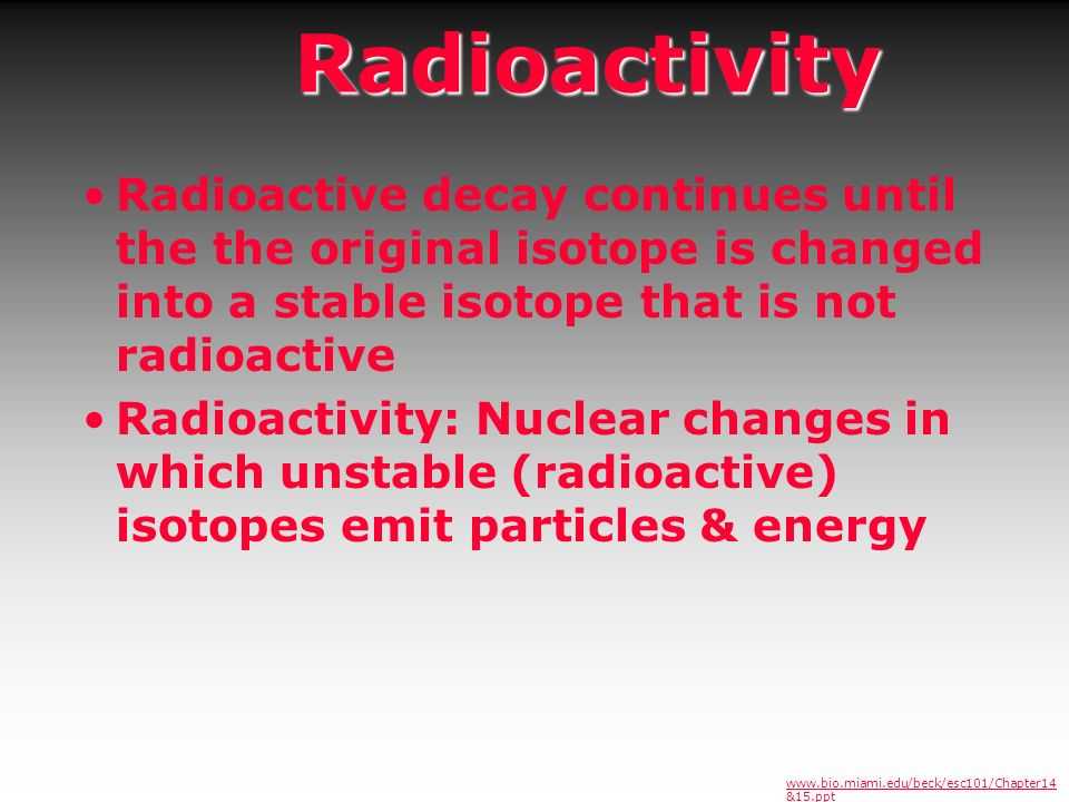 Radioactivity Radioactive decay continues until the the original isotope is changed into a stable isotope that is not radioactive.