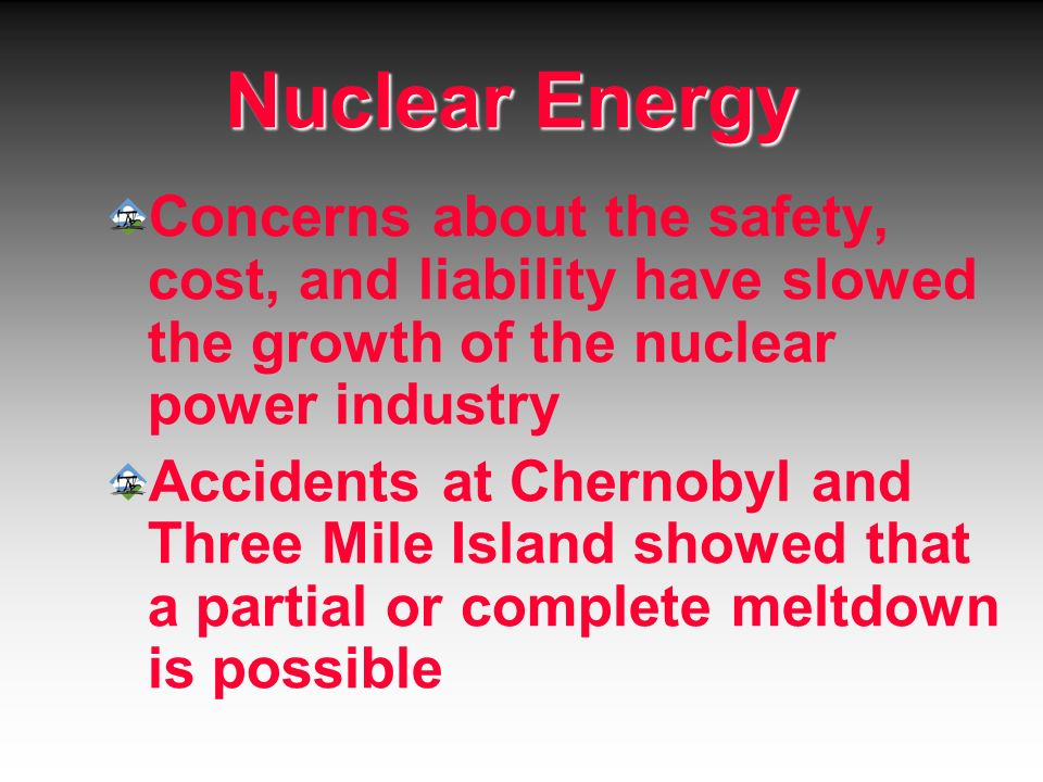 Nuclear Energy Concerns about the safety, cost, and liability have slowed the growth of the nuclear power industry.