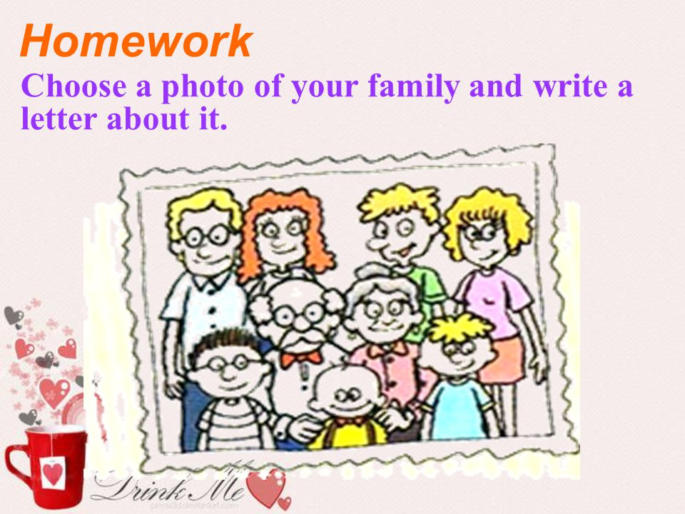Homework Choose a photo of your family and write a letter about it.