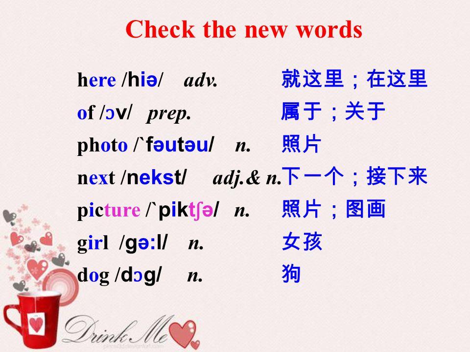Check the new words here /hiə/ adv. of /ɔv/ prep. photo /`fəutəu/ n.