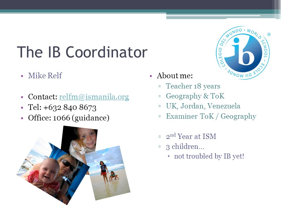 The IB Coordinator Mike Relf Contact: relfm@ismanila.org
