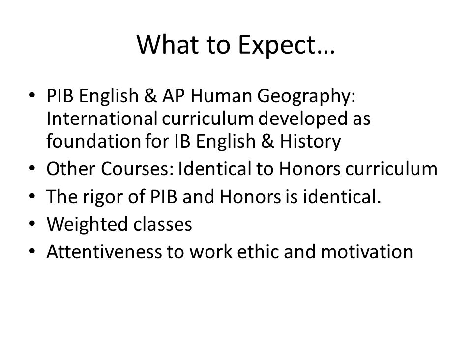 What to Expect… PIB English & AP Human Geography: International curriculum developed as foundation for IB English & History.