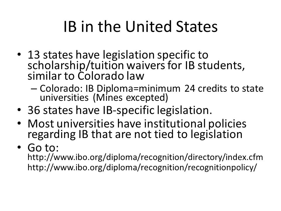 IB in the United States 13 states have legislation specific to scholarship/tuition waivers for IB students, similar to Colorado law.