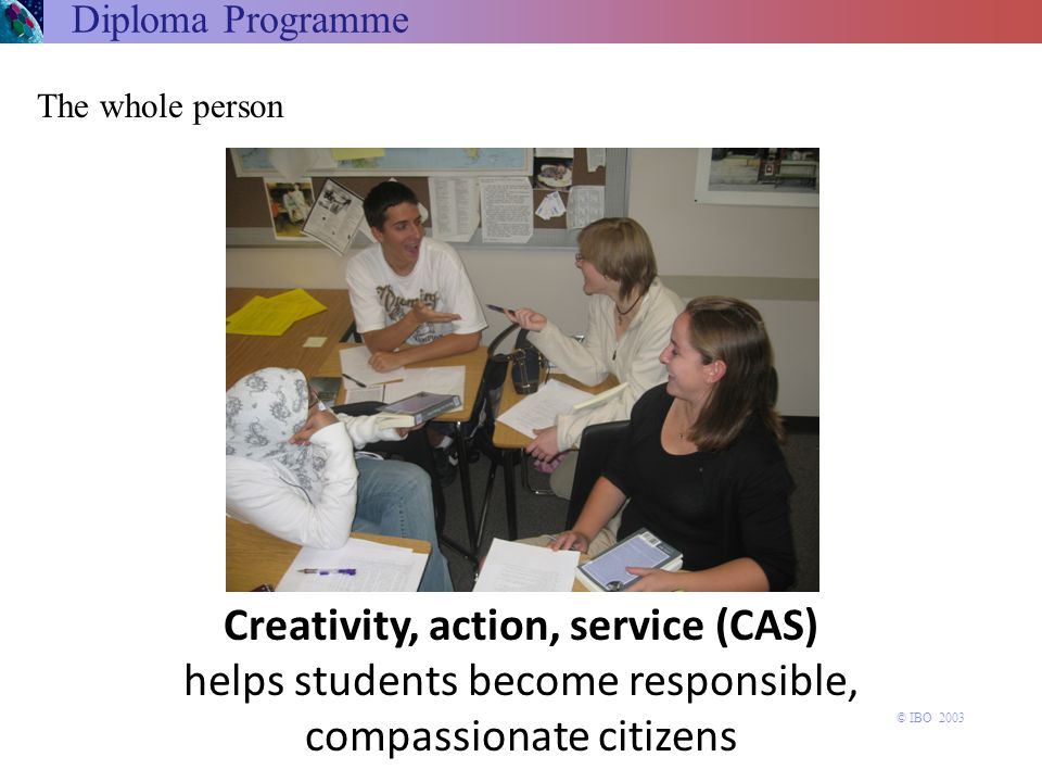 Diploma Programme The whole person. Creativity, action, service (CAS) helps students become responsible, compassionate citizens.