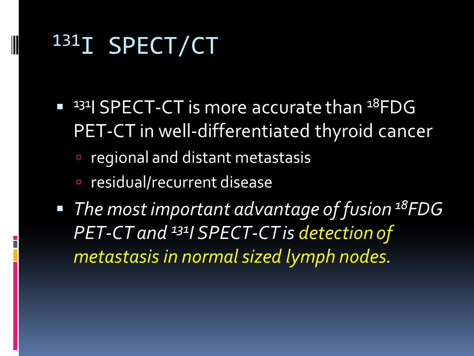 131I SPECT/CT 131I SPECT-CT is more accurate than 18FDG PET-CT in well-differentiated thyroid cancer.