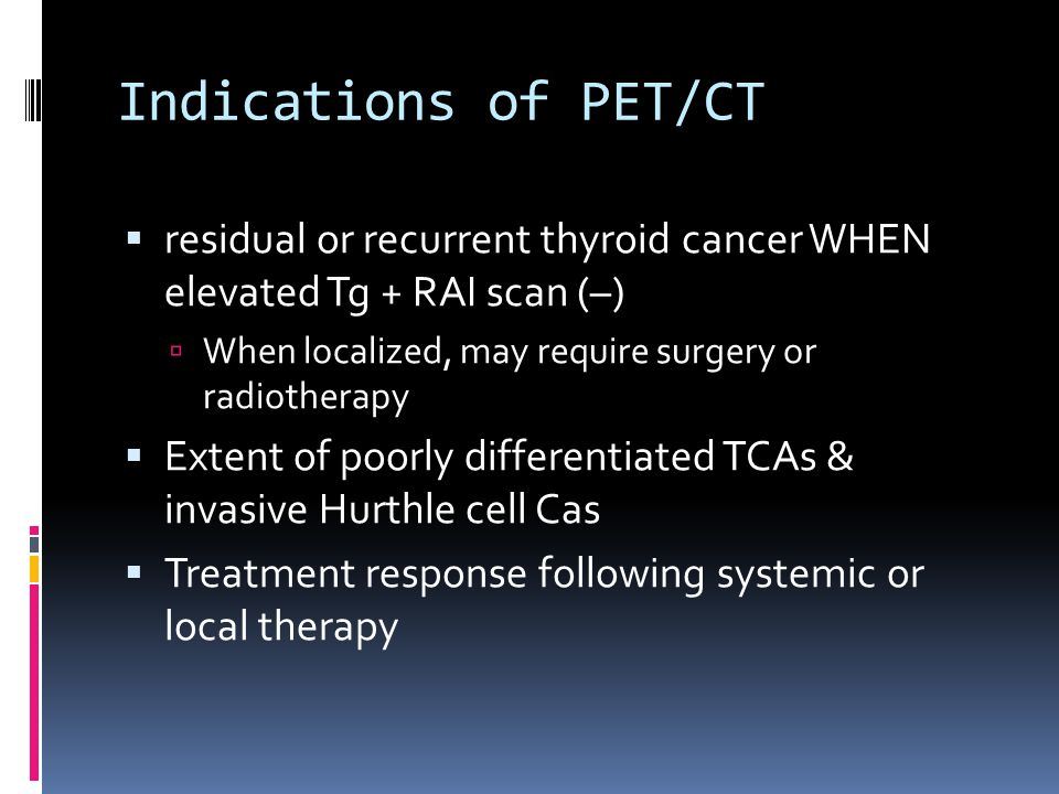 Indications of PET/CT residual or recurrent thyroid cancer WHEN elevated Tg + RAI scan (–) When localized, may require surgery or radiotherapy.