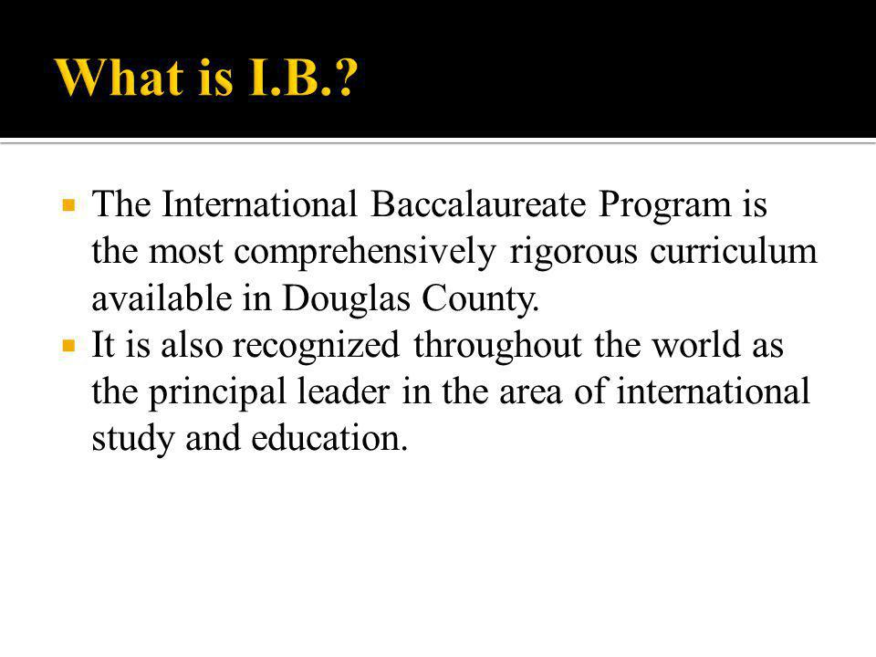 What is I.B. The International Baccalaureate Program is the most comprehensively rigorous curriculum available in Douglas County.