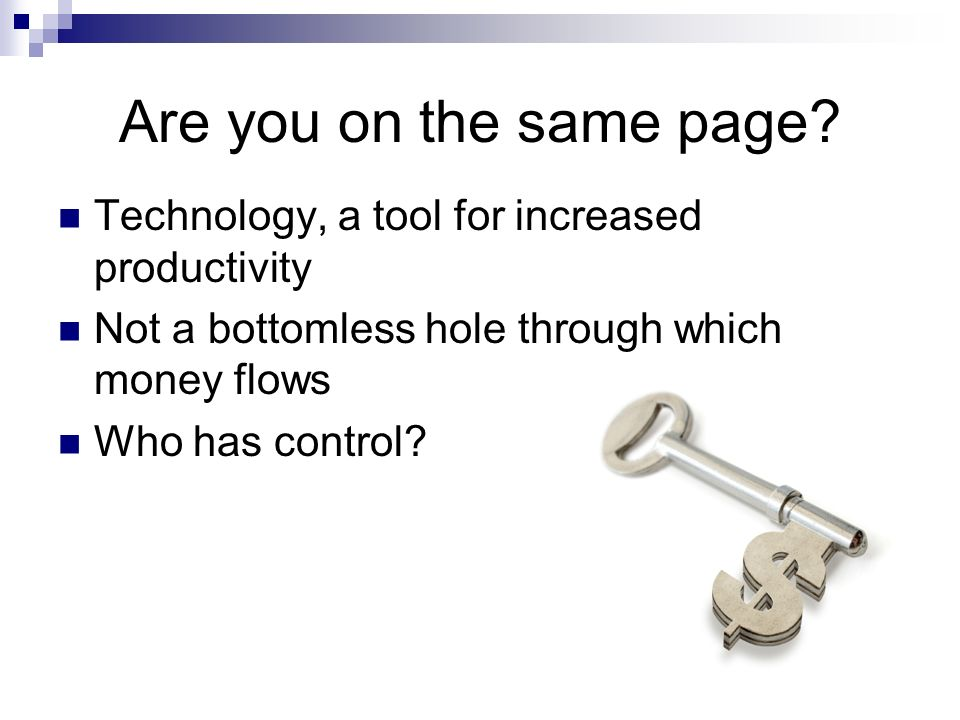 Are you on the same page Technology, a tool for increased productivity. Not a bottomless hole through which money flows.