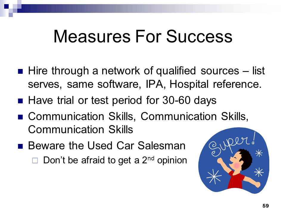 Measures For Success Hire through a network of qualified sources – list serves, same software, IPA, Hospital reference.