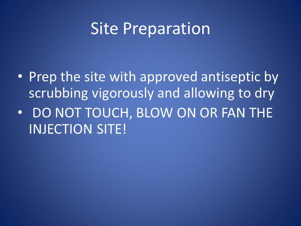 Site Preparation Prep the site with approved antiseptic by scrubbing vigorously and allowing to dry.