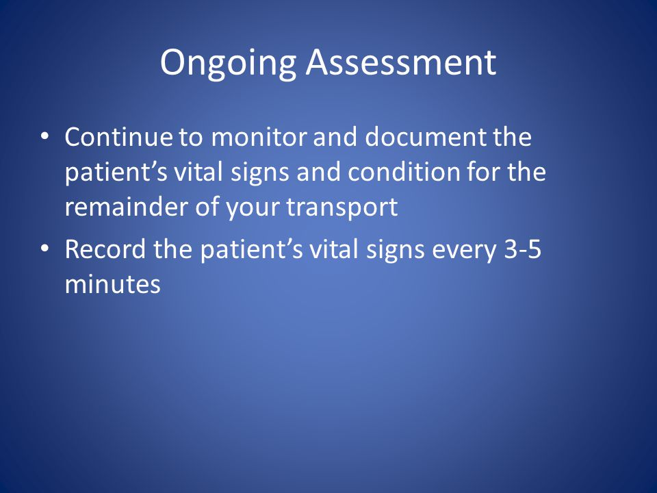 Ongoing Assessment Continue to monitor and document the patient's vital signs and condition for the remainder of your transport.