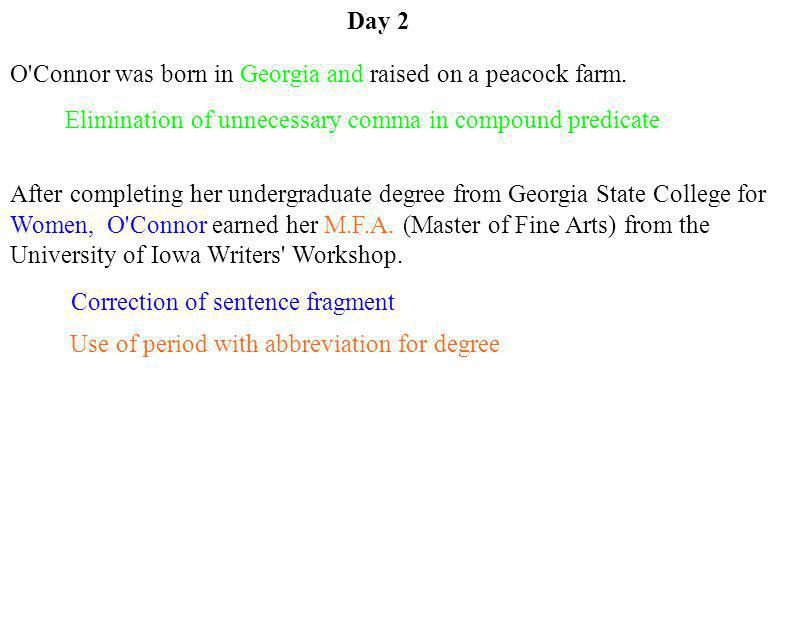 Day 2 O Connor was born in Georgia and raised on a peacock farm. Elimination of unnecessary comma in compound predicate.
