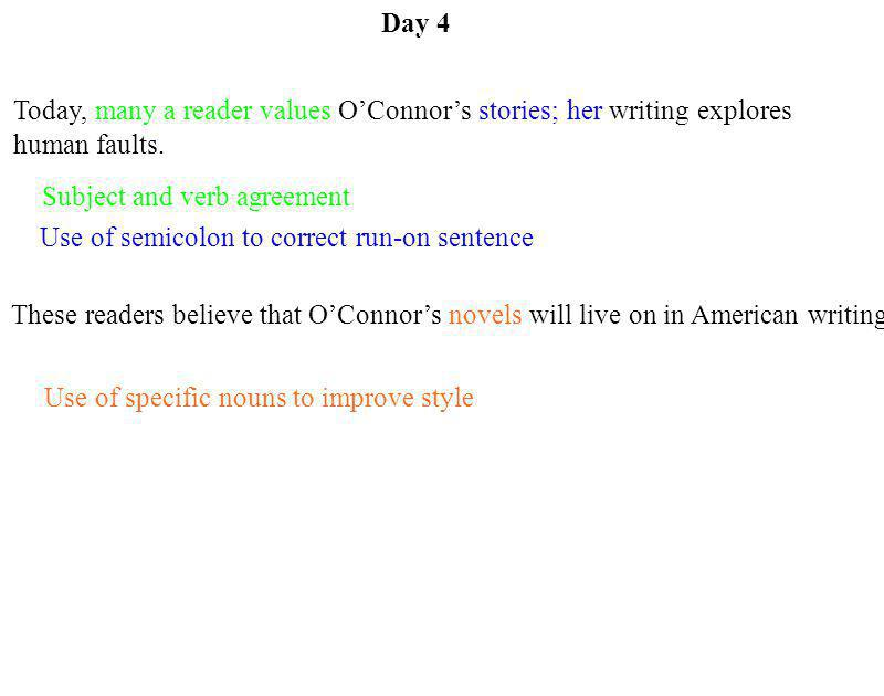Day 4 Today, many a reader values O'Connor's stories; her writing explores human faults. Subject and verb agreement.