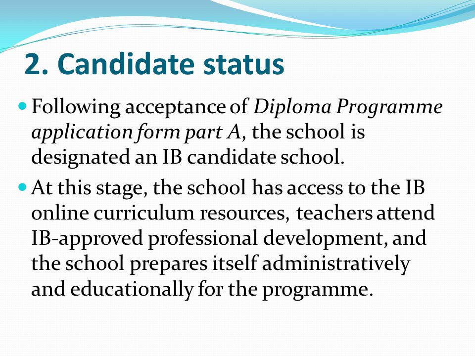 2. Candidate status Following acceptance of Diploma Programme application form part A, the school is designated an IB candidate school.