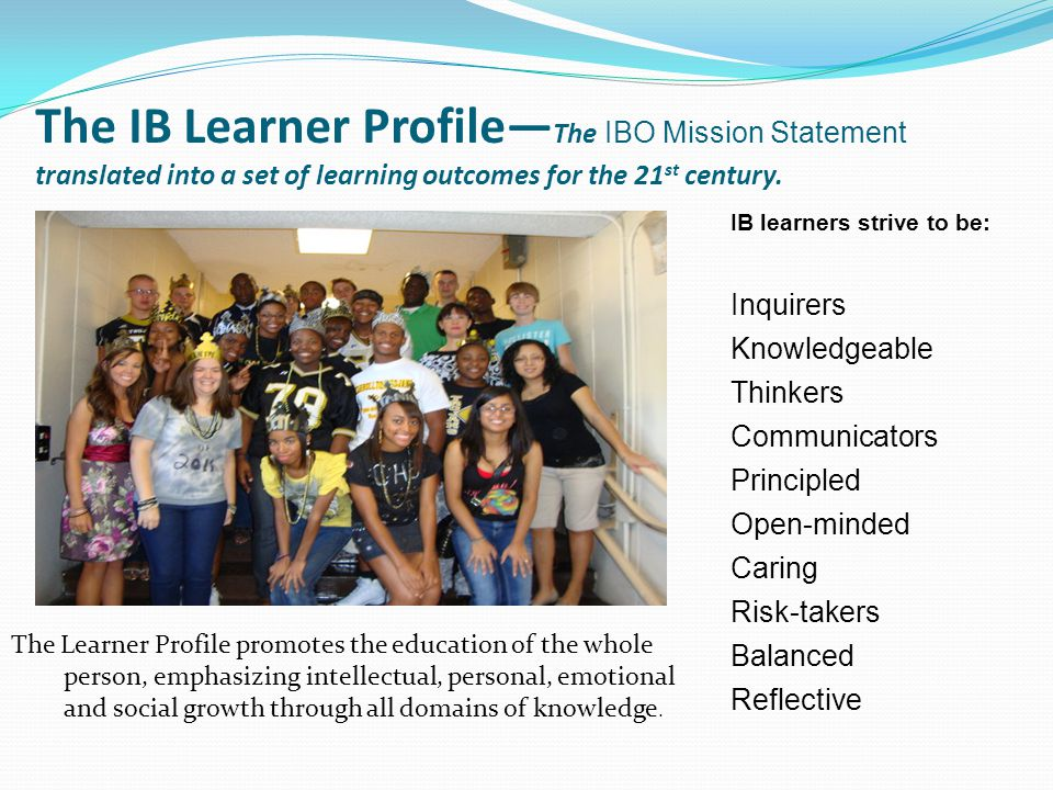 The IB Learner Profile—The IBO Mission Statement translated into a set of learning outcomes for the 21st century.