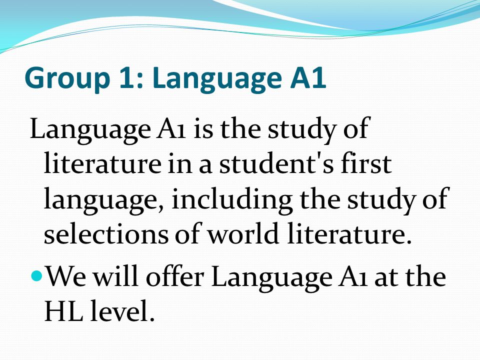 Group 1: Language A1 Language A1 is the study of literature in a student s first language, including the study of selections of world literature.