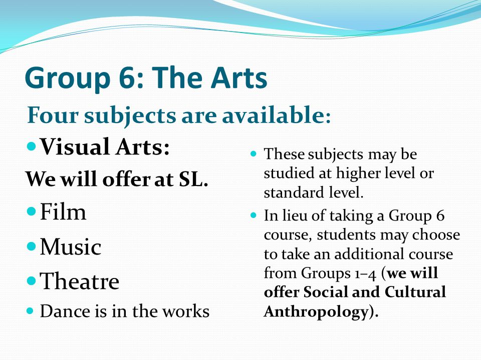 Group 6: The Arts Four subjects are available: Visual Arts: Film Music