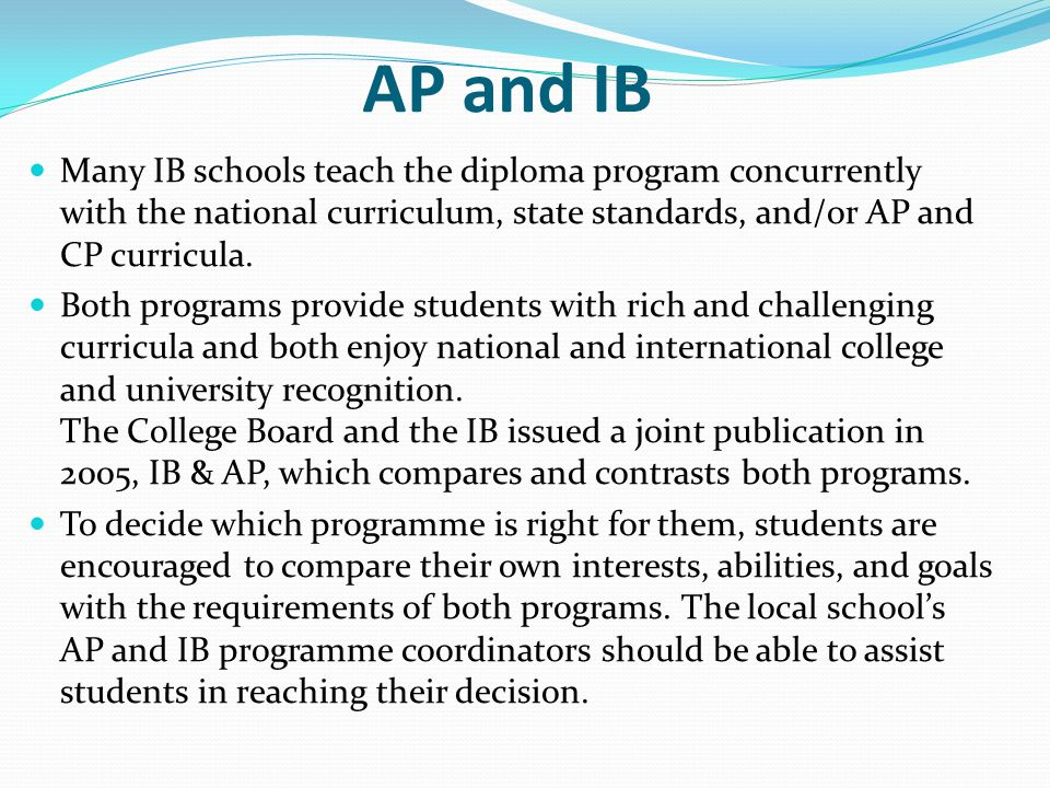 AP and IB Many IB schools teach the diploma program concurrently with the national curriculum, state standards, and/or AP and CP curricula.