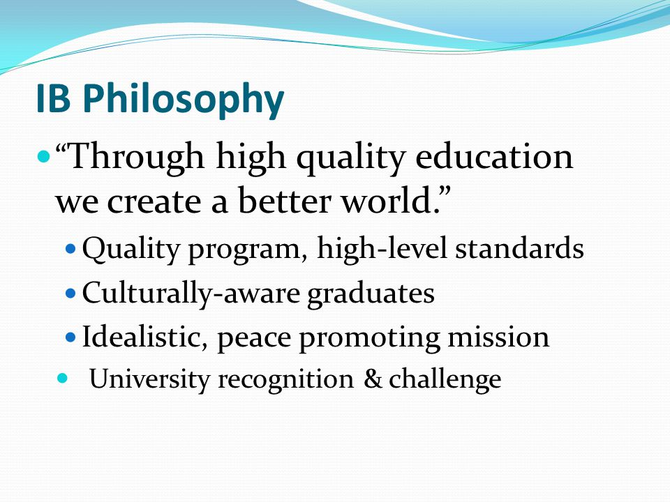 IB Philosophy Through high quality education we create a better world. Quality program, high-level standards.