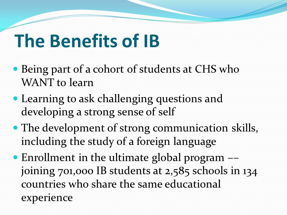 The Benefits of IB Being part of a cohort of students at CHS who WANT to learn.