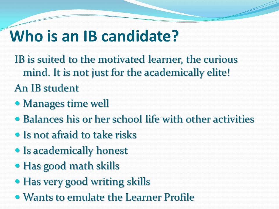 Who is an IB candidate IB is suited to the motivated learner, the curious mind. It is not just for the academically elite!