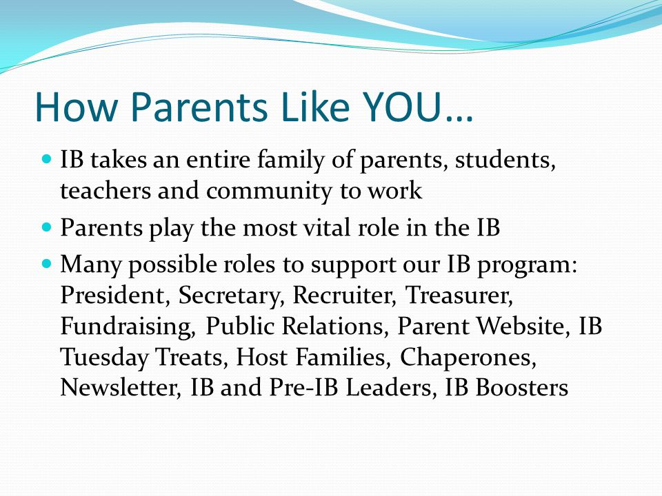 How Parents Like YOU… IB takes an entire family of parents, students, teachers and community to work.