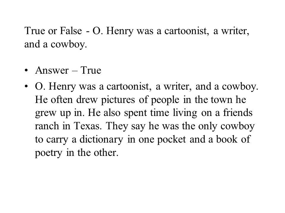 True or False - O. Henry was a cartoonist, a writer, and a cowboy.