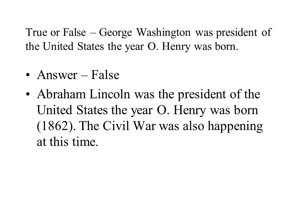 True or False – George Washington was president of the United States the year O. Henry was born.