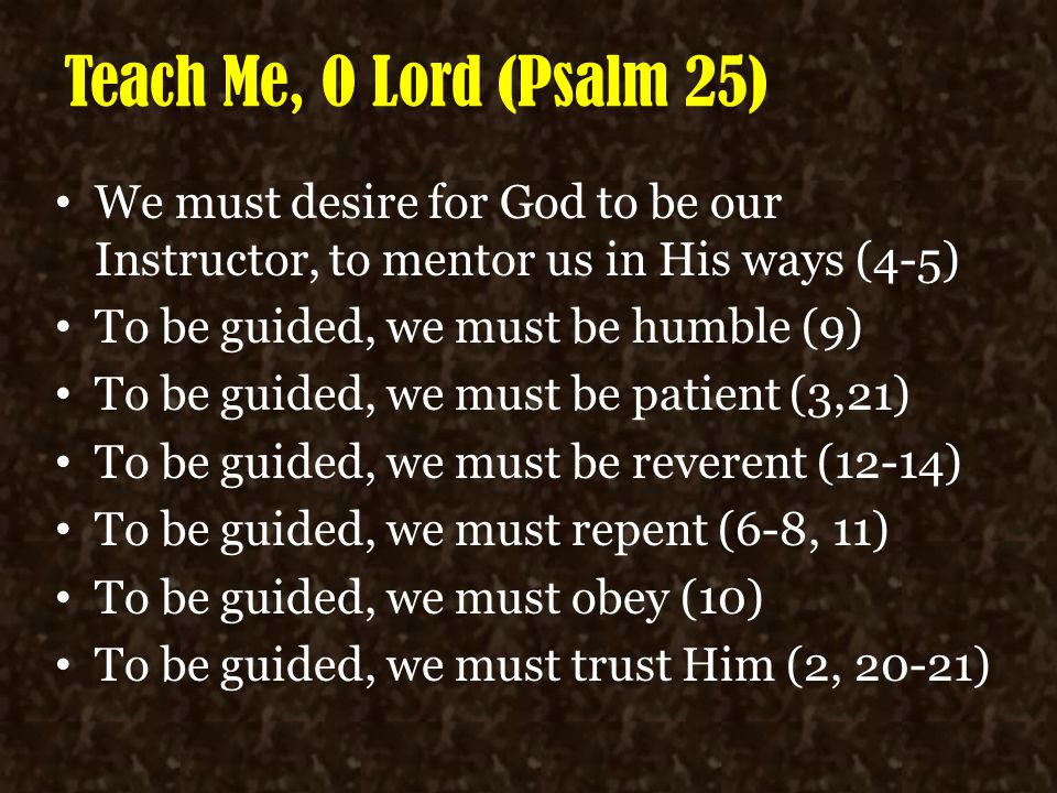 Teach Me, O Lord (Psalm 25) We must desire for God to be our Instructor, to mentor us in His ways (4-5)