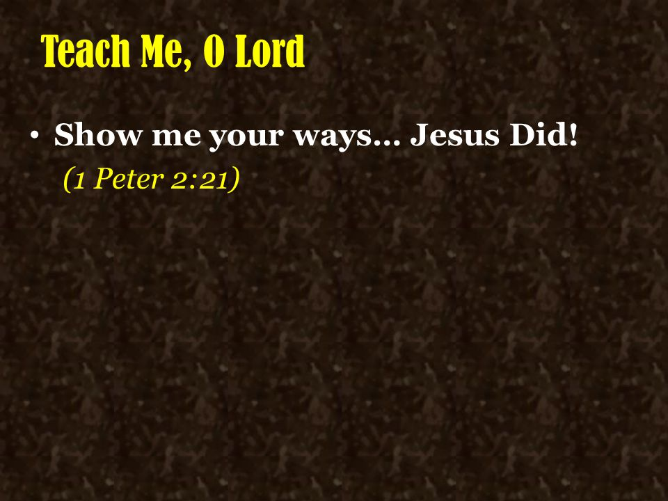 Teach Me, O Lord Show me your ways… Jesus Did! (1 Peter 2:21)