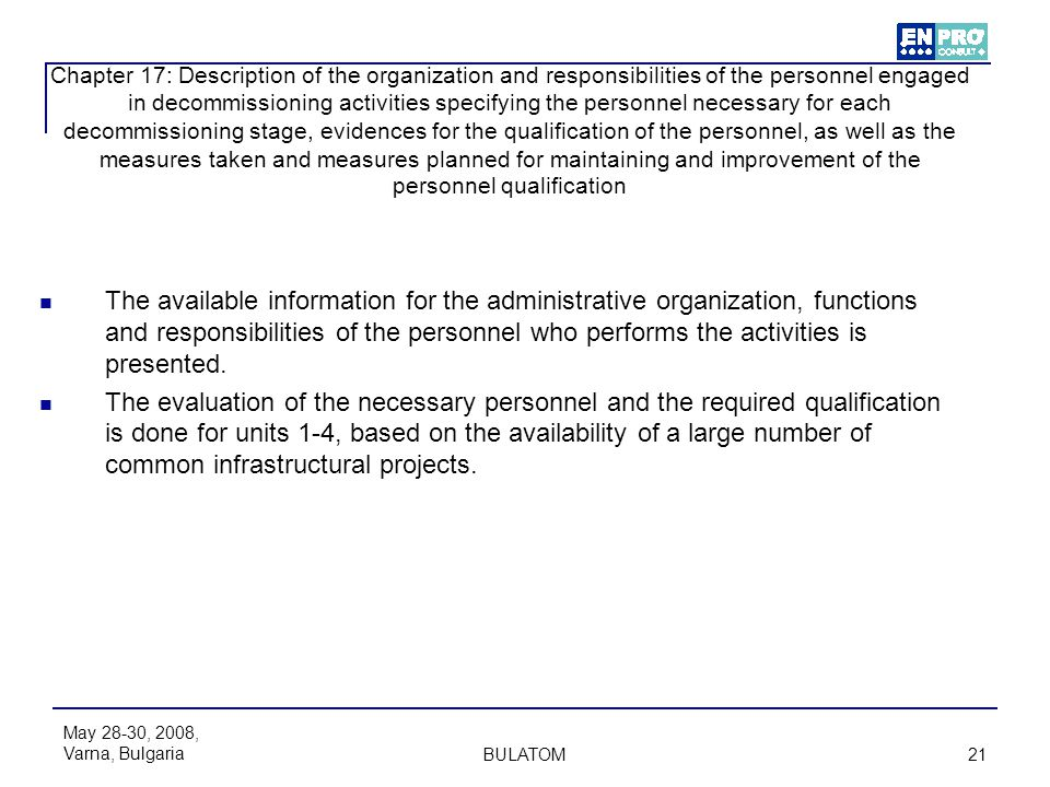 Chapter 17: Description of the organization and responsibilities of the personnel engaged in decommissioning activities specifying the personnel necessary for each decommissioning stage, evidences for the qualification of the personnel, as well as the measures taken and measures planned for maintaining and improvement of the personnel qualification