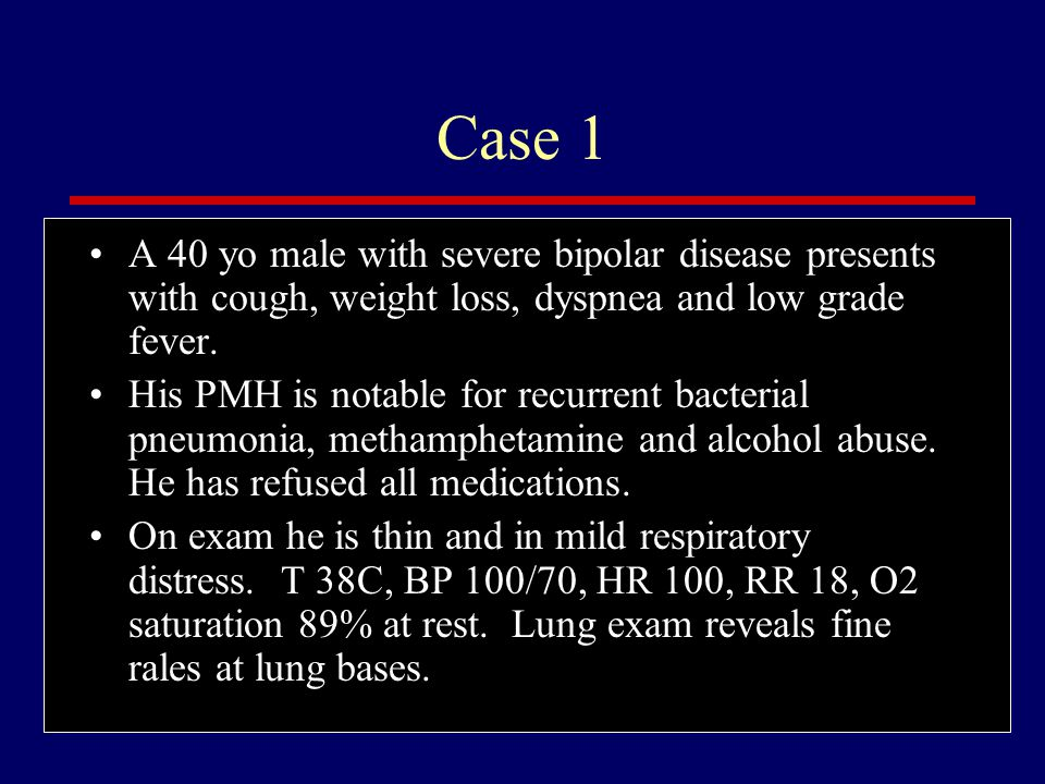 Case 1 A 40 yo male with severe bipolar disease presents with cough, weight loss, dyspnea and low grade fever.
