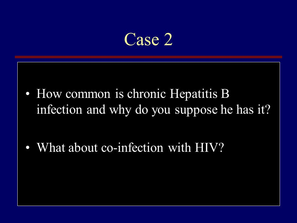 Case 2 How common is chronic Hepatitis B infection and why do you suppose he has it.