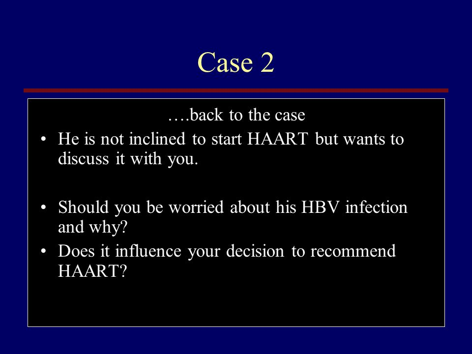 Case 2 ….back to the case. He is not inclined to start HAART but wants to discuss it with you.