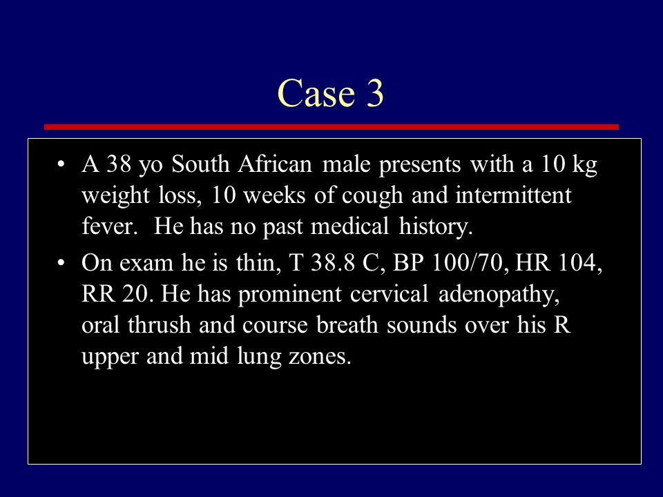 Case 3 A 38 yo South African male presents with a 10 kg weight loss, 10 weeks of cough and intermittent fever. He has no past medical history.