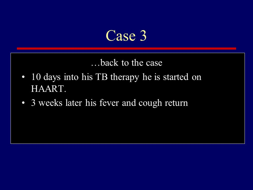 Case 3 …back to the case. 10 days into his TB therapy he is started on HAART.