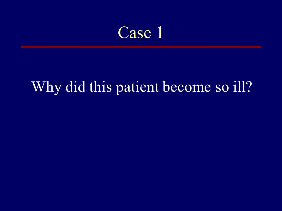 Case 1 Why did this patient become so ill