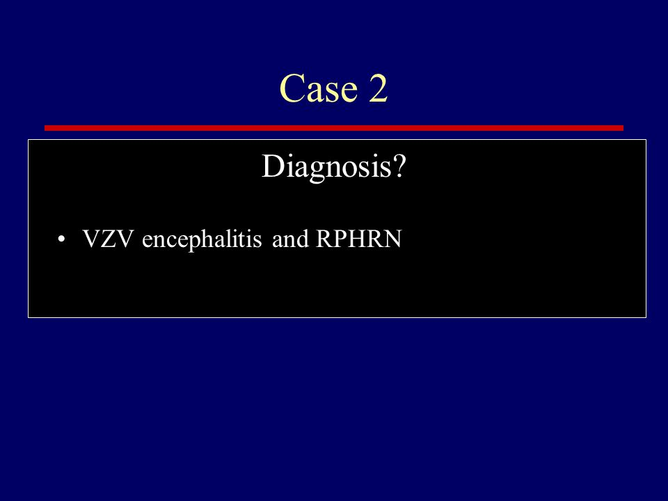 Case 2 Diagnosis VZV encephalitis and RPHRN
