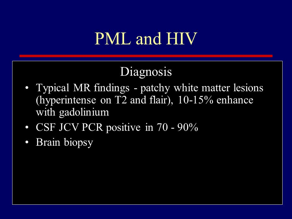 PML and HIV Diagnosis. Typical MR findings - patchy white matter lesions (hyperintense on T2 and flair), 10-15% enhance with gadolinium.