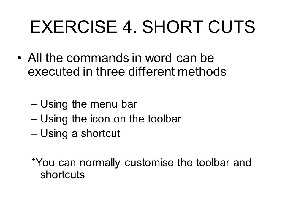 EXERCISE 4. SHORT CUTS All the commands in word can be executed in three different methods. Using the menu bar.